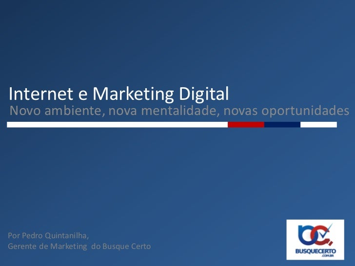 Internet e Marketing DigitalNovo ambiente, nova mentalidade, novas oportunidadesPor Pedro Quintanilha,Gerente de Marketing...