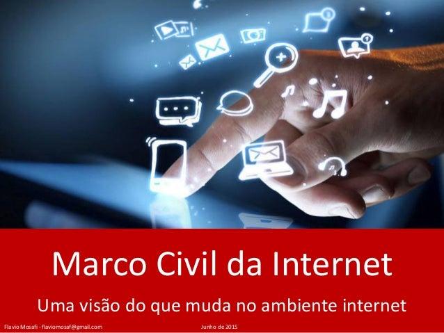 Marco Civil da Internet Uma visão do que muda no ambiente internet Flavio Mosafi - flaviomosaf@gmail.com Junho de 2015