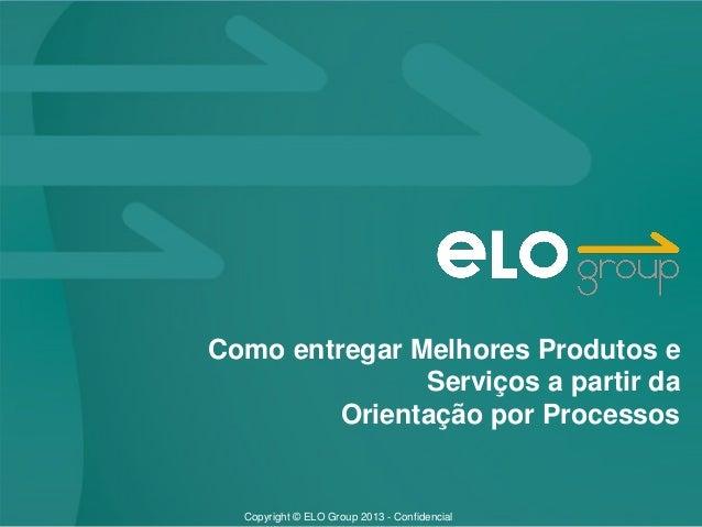 Copyright © ELO Group 2013 - Confidencial Como entregar Melhores Produtos e Serviços a partir da Orientação por Processos