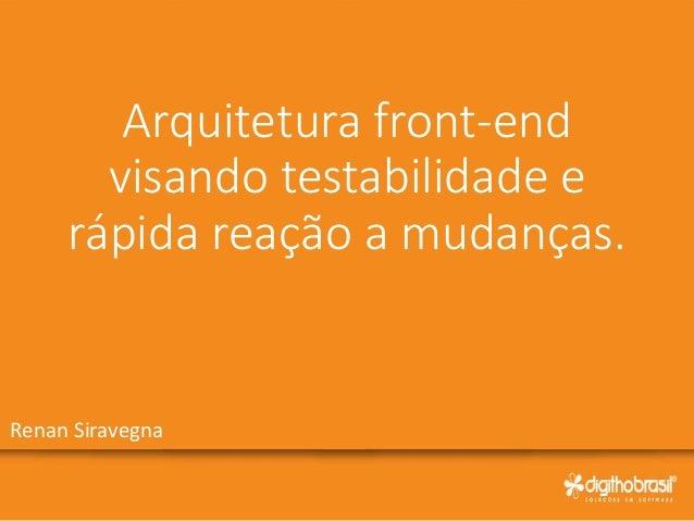Arquitetura front-end visando testabilidade e rápida reação a mudanças. Renan Siravegna