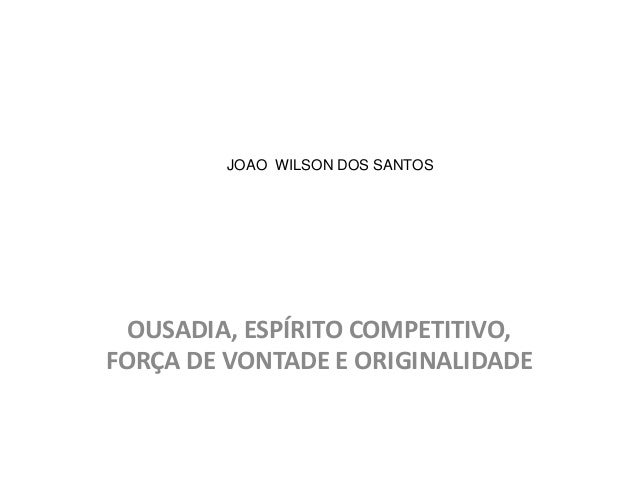 OUSADIA, ESPÍRITO COMPETITIVO, FORÇA DE VONTADE E ORIGINALIDADE JOAO WILSON DOS SANTOS