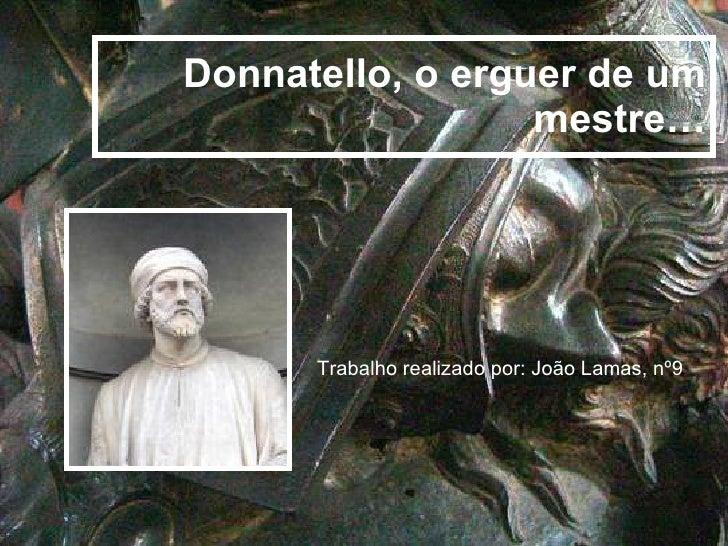 Donnatello, o erguer de um mestre… Trabalho realizado por: João Lamas, nº9