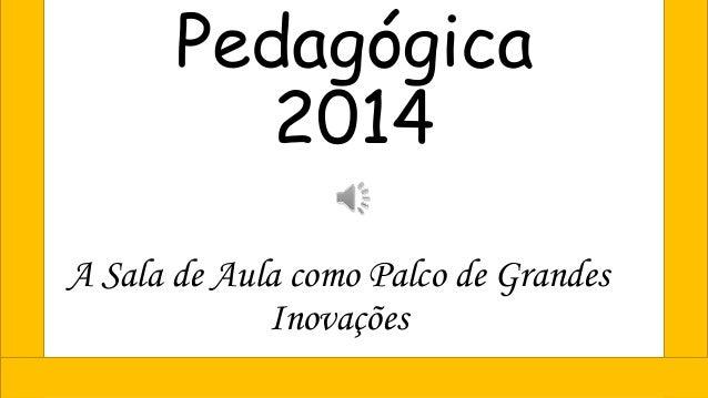 Pedagógica 2014 A Sala de Aula como Palco de Grandes Inovações
