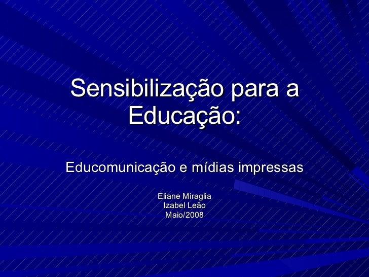 Sensibilização para a Educação: Educomunicação e mídias impressas Eliane Miraglia Izabel Leão Maio/2008