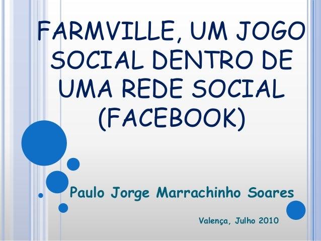 FARMVILLE, UM JOGO SOCIAL DENTRO DE UMA REDE SOCIAL (FACEBOOK) Paulo Jorge Marrachinho Soares Valença, Julho 2010