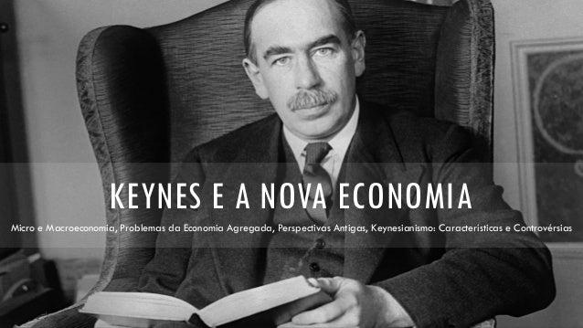 KEYNES E A NOVA ECONOMIA Micro e Macroeconomia, Problemas da Economia Agregada, Perspectivas Antigas, Keynesianismo: Carac...