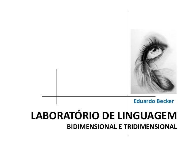 LABORATÓRIO DE LINGUAGEM BIDIMENSIONAL E TRIDIMENSIONAL Eduardo Becker