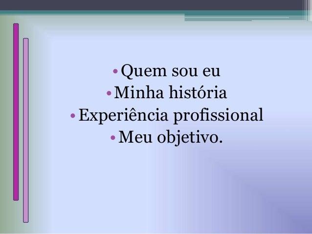 •Quem sou eu •Minha história •Experiência profissional •Meu objetivo.