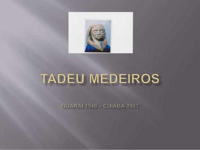 O artista plástico Tadeu Medeiros, nascido em Quaraí (RS), em 1940, e falecido em Cuiabá, em 1987, criou uma importante ob...