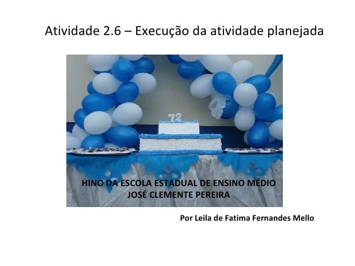 Atividade 2.6 – Execução da atividade planejada Por Leila de Fatima Fernandes Mello HINO DA ESCOLA ESTADUAL DE ENSINO MÉDI...