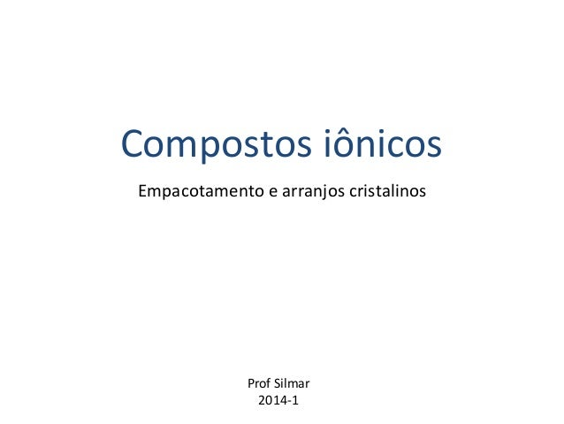Compostos iônicos  Empacotamento e arranjos cristalinos  Prof Silmar  2014-1