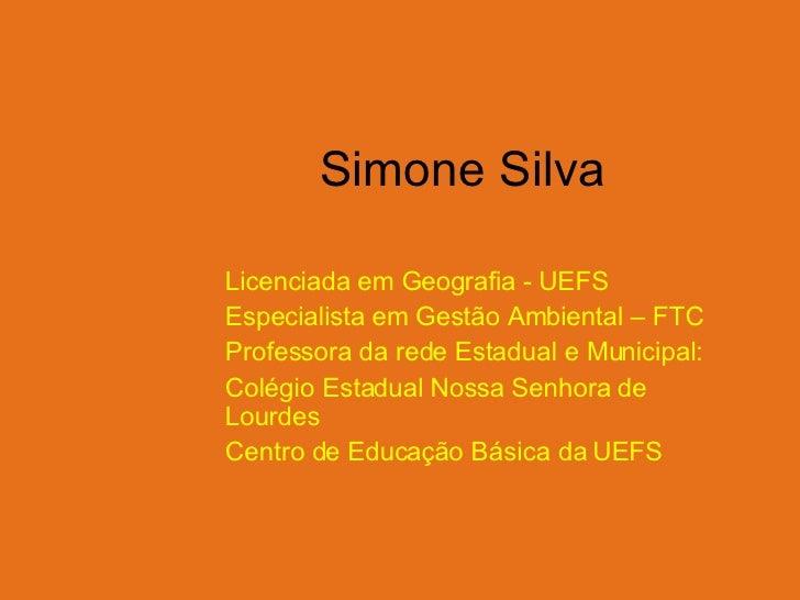 Simone Silva Licenciada em Geografia - UEFS Especialista em Gestão Ambiental – FTC Professora da rede Estadual e Municipal...