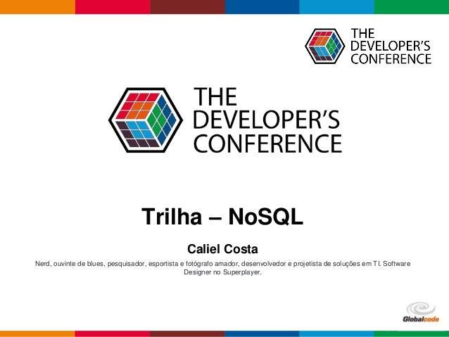 Globalcode – Open4educationGlobalcode – Open4education Trilha – NoSQL Caliel Costa Nerd, ouvinte de blues, pesquisador, es...
