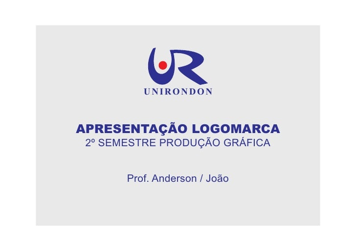 UNIRONDON    APRESENTAÇÃO LOGOMARCA  2º SEMESTRE PRODUÇÃO GRÁFICA          Prof. Anderson / João