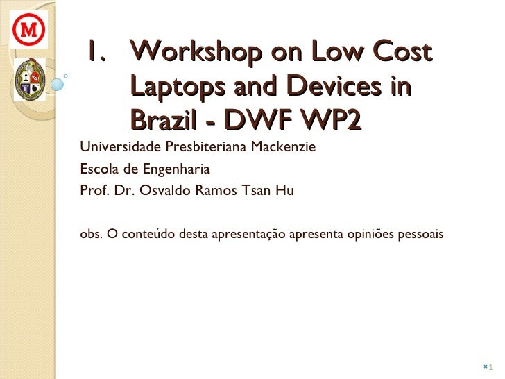 <ul><li>Workshop on Low Cost Laptops and Devices in Brazil - DWF WP2 </li></ul>Universidade Presbiteriana Mackenzie Escola...