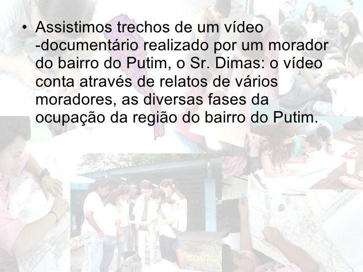 <ul><li>Assistimos trechos de um vídeo -documentário realizado por um morador do bairro do Putim, o Sr. Dimas: o vídeo con...