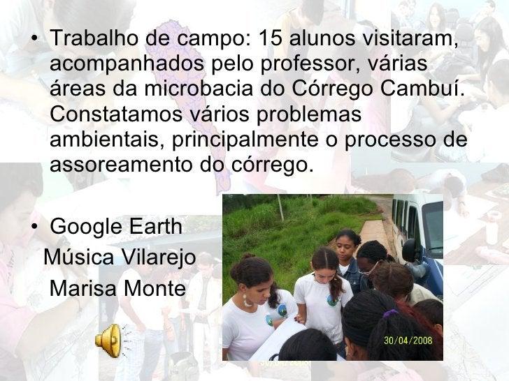 <ul><li>Trabalho de campo: 15 alunos visitaram, acompanhados pelo professor, várias áreas da microbacia do Córrego Cambuí....