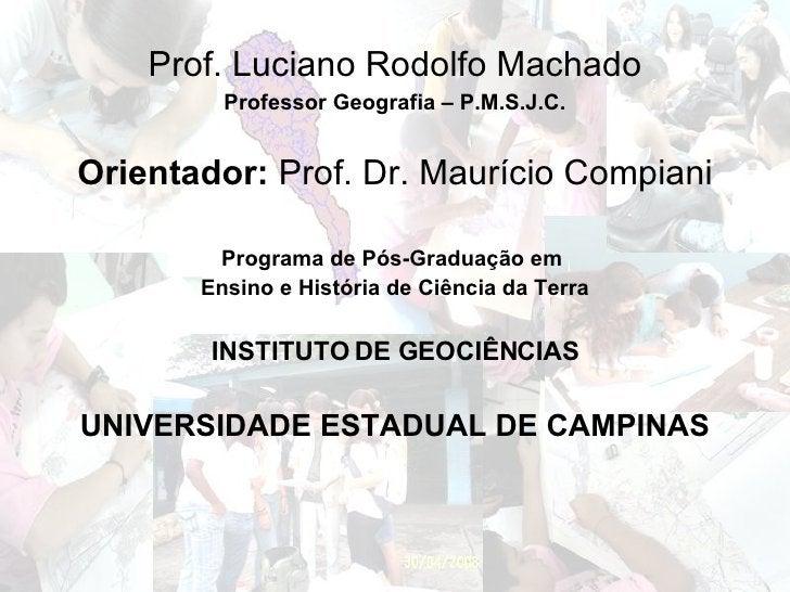<ul><li>Prof. Luciano Rodolfo Machado </li></ul><ul><li>Professor Geografia – P.M.S.J.C. </li></ul><ul><li>Orientador:  Pr...