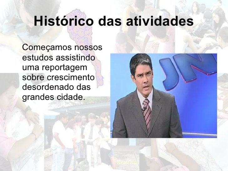 Histórico das atividades <ul><li>Começamos nossos estudos assistindo uma reportagem sobre crescimento desordenado das gran...