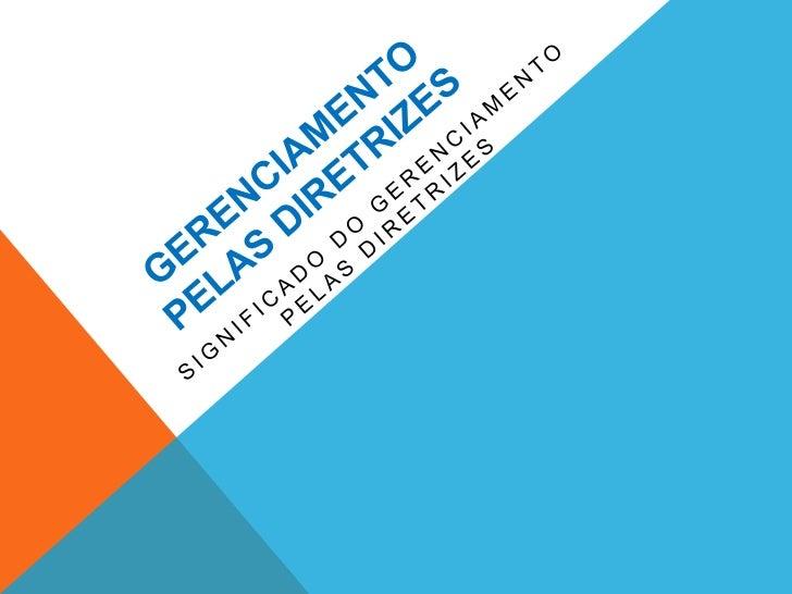 GERENCIAMENTO PELAS DIRETRIZES - GPD É um sistema voltado para atingir as metas que não podem  ser atingidas pelo gerenci...