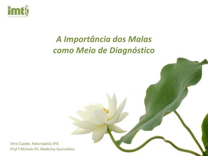 A Importância dos Malas <br />como Meio de Diagnóstico<br />Vera Cupido, Naturopatia 3ºA<br />Prof.ªMichele Pó, Medicina A...