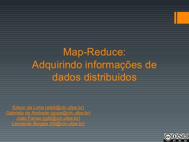 Map-Reduce: Adquirindo informações de dados distribuidos Edson de Lima (ebl4@cin.ufpe.br) Gabriela de Andrade (gcpa@cin.uf...