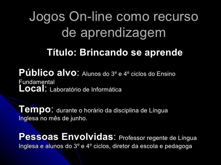 Jogos On-line como recurso de aprendizagem Título: Brincando se aprende Público alvo :  Alunos do 3º e 4º ciclos do Ensino...