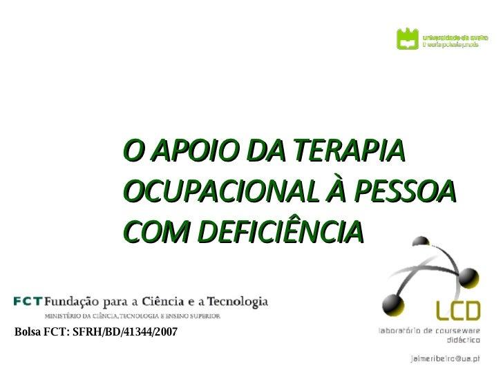 O APOIO DA   TERAPIA OCUPACIONAL À PESSOA COM DEFICIÊNCIA Bolsa FCT: SFRH/BD/41344/2007