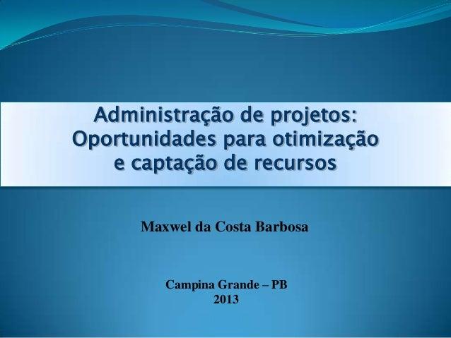 Administração de projetos: Oportunidades para otimização e captação de recursos Maxwel da Costa Barbosa Campina Grande – P...