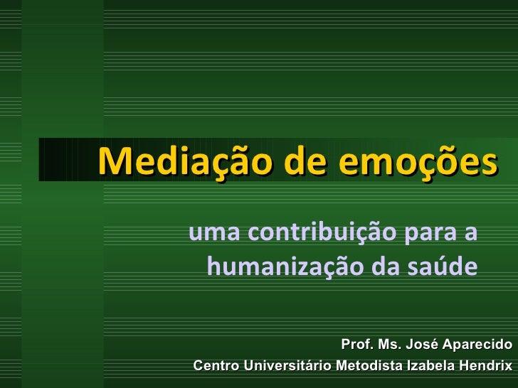 Mediação de emoções Prof. Ms. José Aparecido Centro Universitário Metodista Izabela Hendrix uma contribuição para a humani...