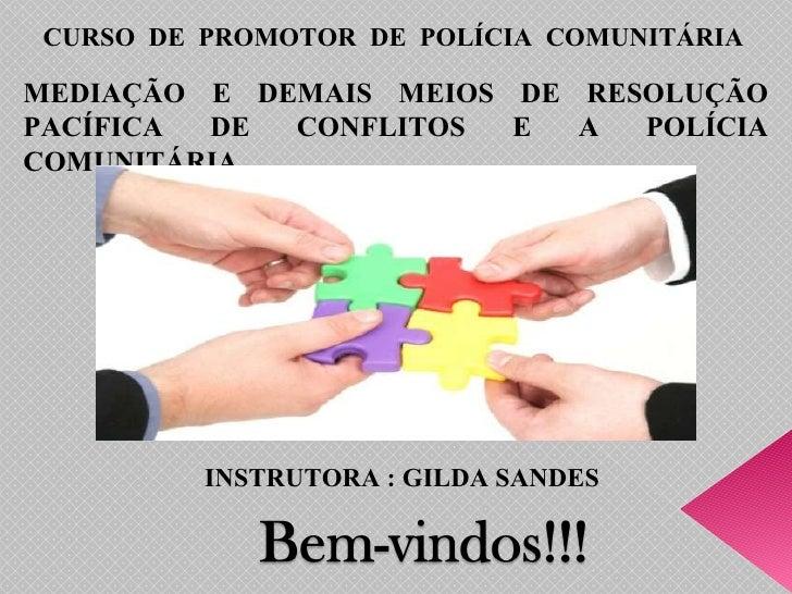 CURSO  DE  PROMOTOR  DE  POLÍCIA  COMUNITÁRIA MEDIAÇÃO E DEMAIS MEIOS DE RESOLUÇÃO PACÍFICA DE CONFLITOS E A POLÍCIA COMUN...