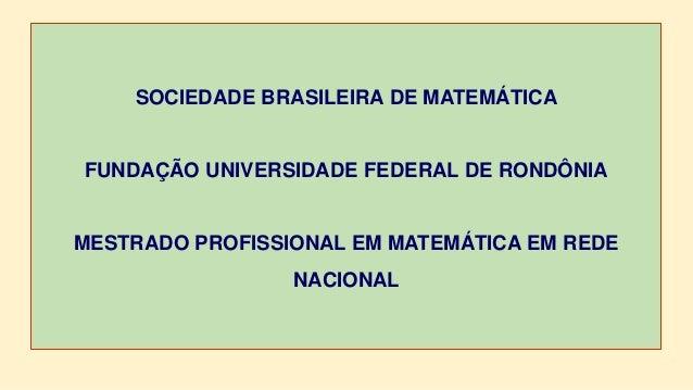 SOCIEDADE BRASILEIRA DE MATEMÁTICA FUNDAÇÃO UNIVERSIDADE FEDERAL DE RONDÔNIA MESTRADO PROFISSIONAL EM MATEMÁTICA EM REDE N...