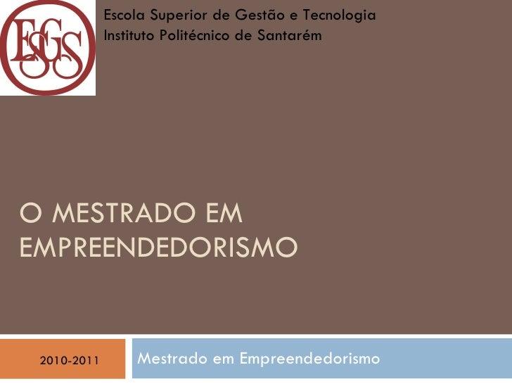 O MESTRADO EM EMPREENDEDORISMO   Mestrado em Empreendedorismo 2010-2011 Escola Superior de Gestão e Tecnologia  Instituto ...