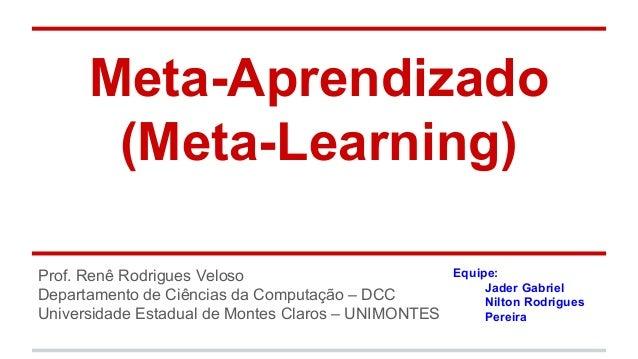 Meta-Aprendizado (Meta-Learning) Prof. Renê Rodrigues Veloso Departamento de Ciências da Computação – DCC Universidade Est...