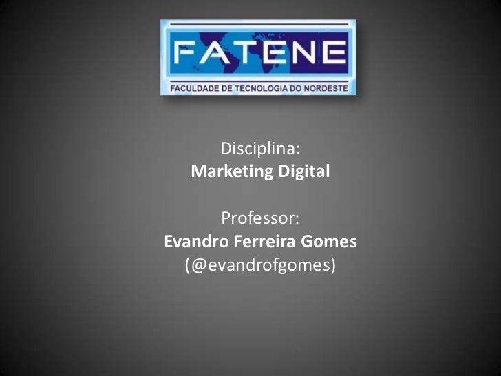 Disciplina:   Marketing Digital      Professor:Evandro Ferreira Gomes  (@evandrofgomes)