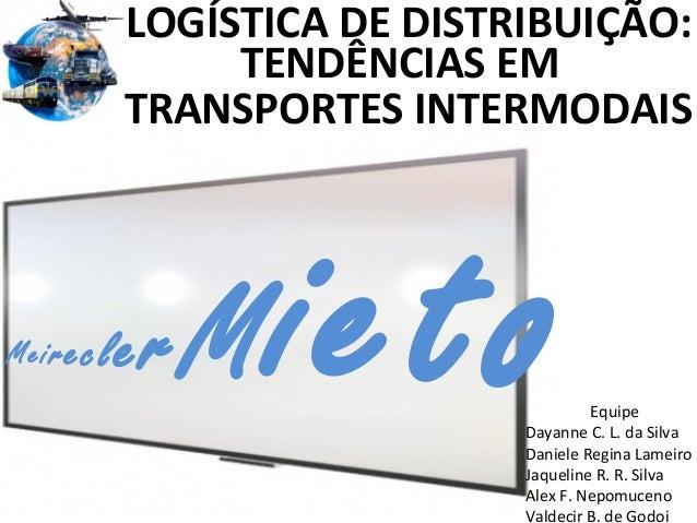 : Meire  LOGÍSTICA DE DISTRIBUIÇÃO: TENDÊNCIAS EM TRANSPORTES INTERMODAIS  cle  rM  ieto  Equipe Dayanne C. L. da Silva Da...