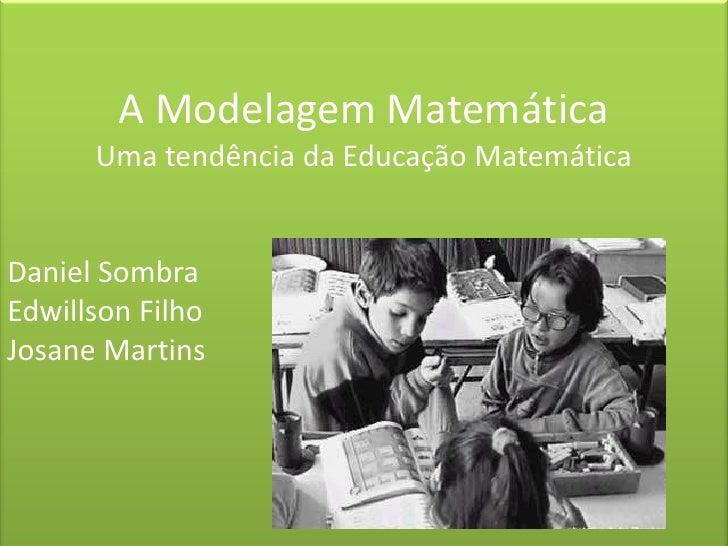 A Modelagem Matemática<br />Uma tendência da Educação Matemática<br />Daniel Sombra<br />Edwillson Filho<br />Josane Marti...