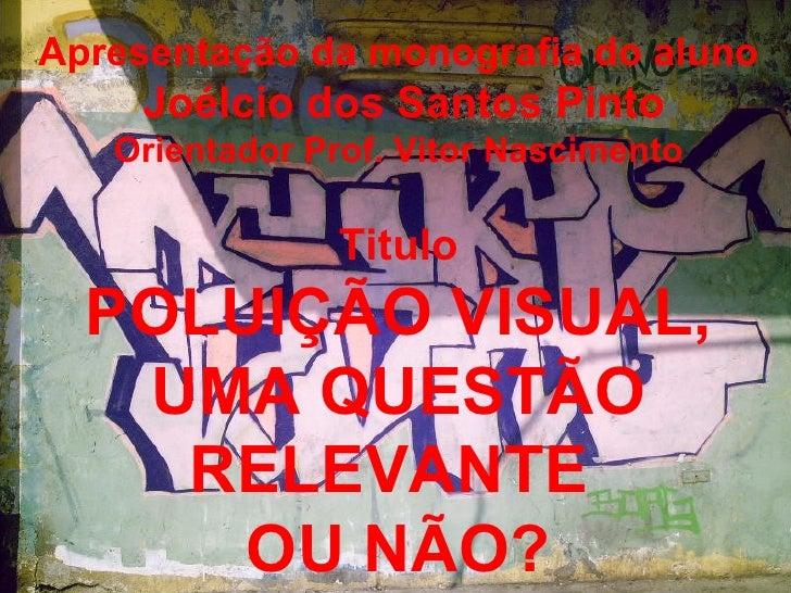 Apresentação da monografia do aluno Joélcio dos Santos Pinto Orientador Prof. Vitor Nascimento Titulo POLUIÇÃO VISUAL, UMA...