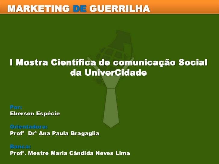 MARKETING DE GUERRILHA<br />I Mostra Científica de comunicação Social <br />da UniverCidade<br />Por: <br />Eberson Espéci...