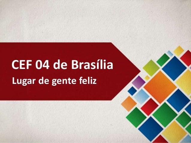 CEF 04 de BrasíliaLugar de gente feliz