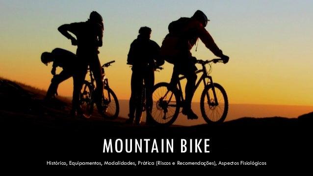 MOUNTAIN BIKE  Histórico, Equipamentos, Modalidades, Prática (Riscos e Recomendações), Aspectos Fisiológicos