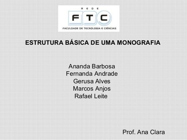 ESTRUTURA BÁSICA DE UMA MONOGRAFIA Prof. Ana Clara Ananda Barbosa Fernanda Andrade Gerusa Alves Marcos Anjos Rafael Leite