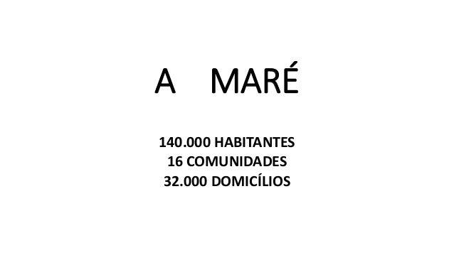 A MARÉ 140.000 HABITANTES 16 COMUNIDADES 32.000 DOMICÍLIOS