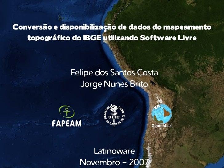 Conversão e disponibilização de dados do mapeamento    topográfico do IBGE utilizando Software Livre                   Fel...