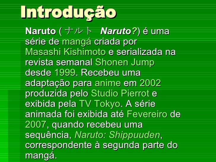 Introdução Naruto  ( ナルト  Naruto ? ) é uma série de  mangá  criada por  Masashi Kishimoto  e serializada na revista semana...
