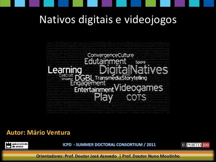 Nativos digitais e videojogosAutor: Mário Ventura         Orientadores: Prof. Doutor José Azevedo | Prof. Doutor Nuno Mout...