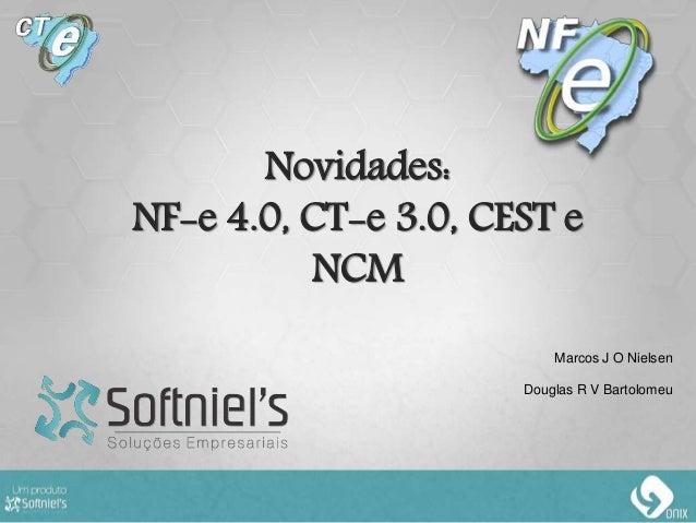 Novidades: NF-e 4.0, CT-e 3.0, CEST e NCM Marcos J O Nielsen Douglas R V Bartolomeu