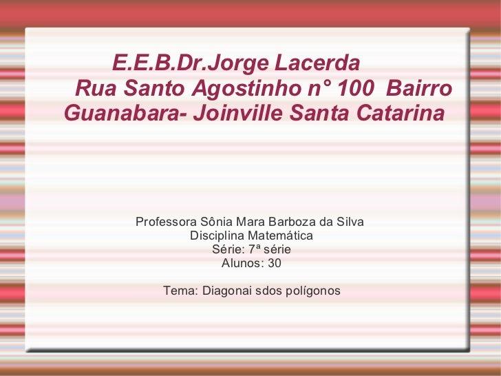 E.E.B.Dr.Jorge Lacerda  Rua Santo Agostinho n° 100  Bairro Guanabara- Joinville Santa Catarina  <ul><li>Professora Sônia M...