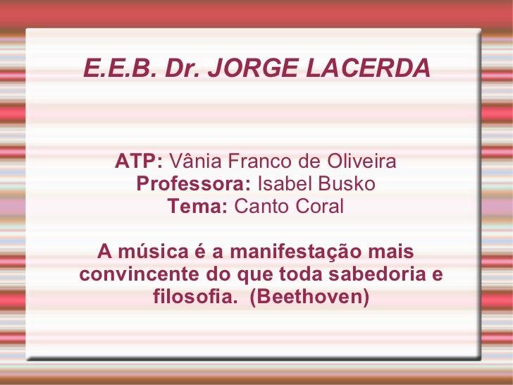 E.E.B. Dr. JORGE LACERDA ATP:  Vânia Franco de Oliveira Professora:  Isabel Busko Tema:  Canto Coral A música é a manifest...