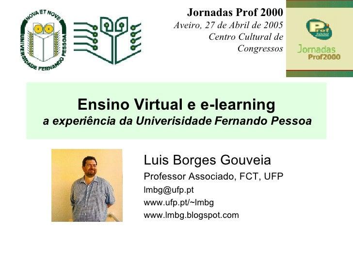 Ensino Virtual e e-learning a experiência da Univerisidade Fernando Pessoa Luis Borges Gouveia Professor Associado, FCT, U...